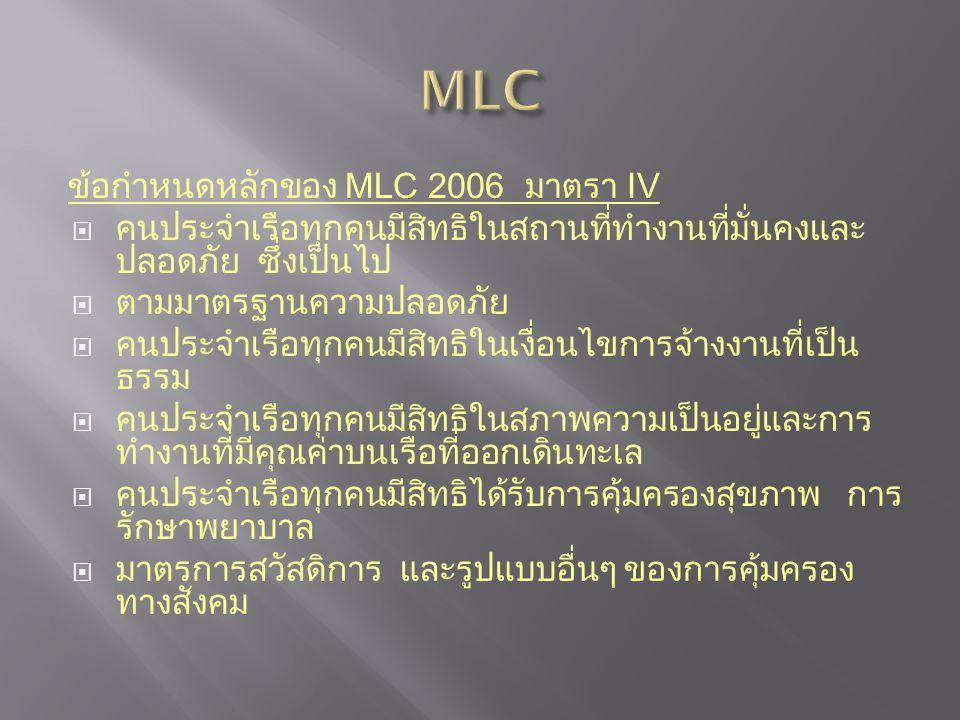 ข้อกำหนดหลักของ MLC 2006 มาตรา IV  คนประจำเรือทุกคนมีสิทธิในสถานที่ทำงานที่มั่นคงและ ปลอดภัย ซึ่งเป็นไป  ตามมาตรฐานความปลอดภัย  คนประจำเรือทุกคนมีสิทธิในเงื่อนไขการจ้างงานที่เป็น ธรรม  คนประจำเรือทุกคนมีสิทธิในสภาพความเป็นอยู่และการ ทำงานที่มีคุณค่าบนเรือที่ออกเดินทะเล  คนประจำเรือทุกคนมีสิทธิได้รับการคุ้มครองสุขภาพ การ รักษาพยาบาล  มาตรการสวัสดิการ และรูปแบบอื่นๆ ของการคุ้มครอง ทางสังคม