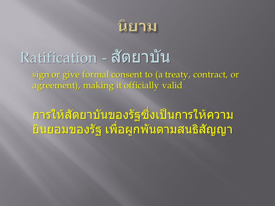 Ratification - สัตยาบัน sign or give formal consent to (a treaty, contract, or agreement), making it officially valid การให้สัตยาบันของรัฐซึ่งเป็นการใ