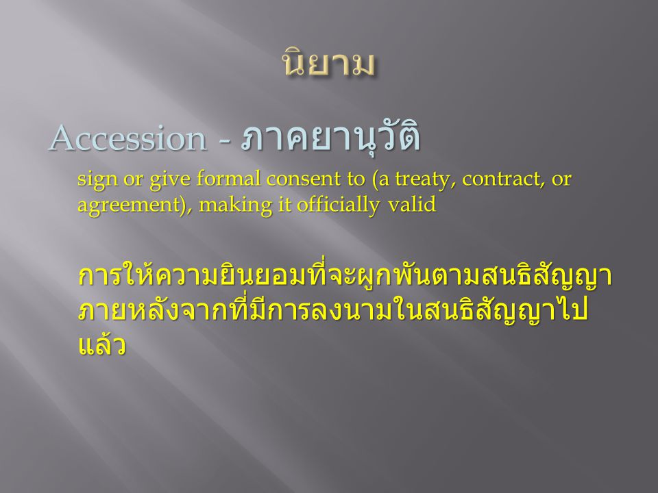 Accession - ภาคยานุวัติ sign or give formal consent to (a treaty, contract, or agreement), making it officially valid การให้ความยินยอมที่จะผูกพันตามสน
