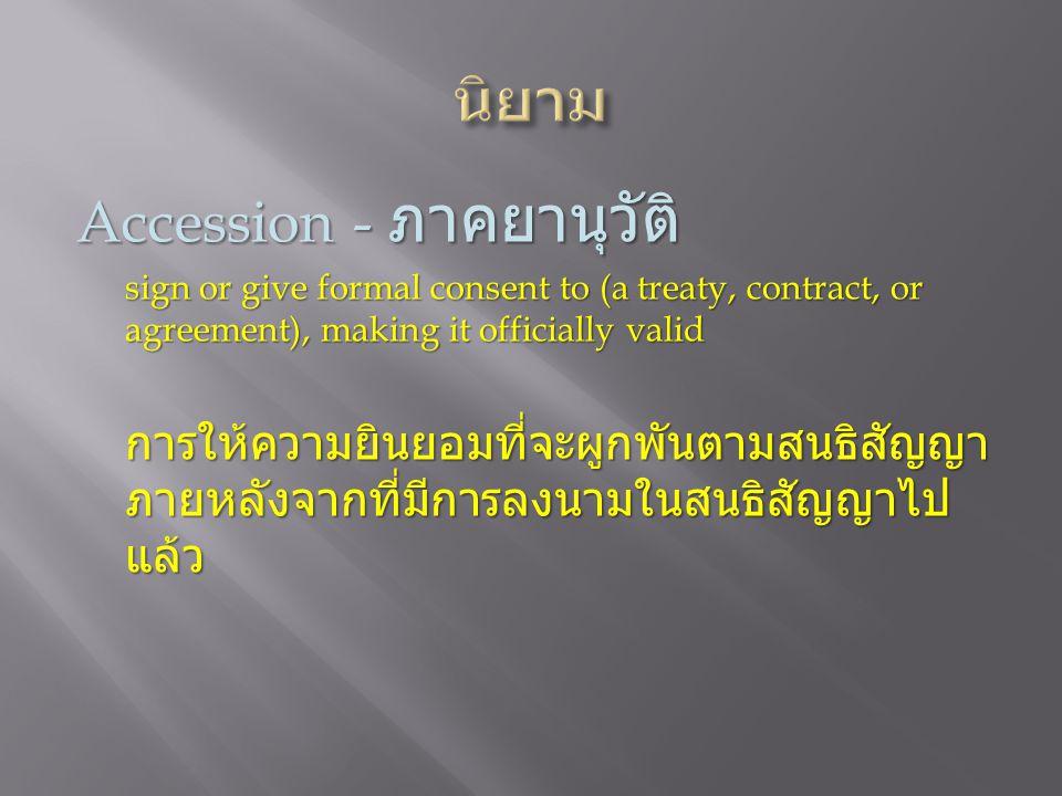 Accession - ภาคยานุวัติ sign or give formal consent to (a treaty, contract, or agreement), making it officially valid การให้ความยินยอมที่จะผูกพันตามสนธิสัญญา ภายหลังจากที่มีการลงนามในสนธิสัญญาไป แล้ว
