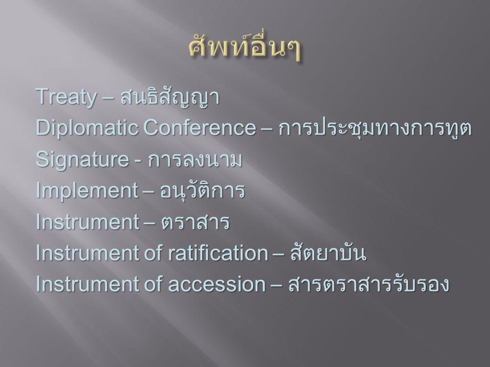 Treaty – สนธิสัญญา Diplomatic Conference – การประชุมทางการทูต Signature - การลงนาม Implement – อนุวัติการ Instrument – ตราสาร Instrument of ratification – สัตยาบัน Instrument of accession – สารตราสารรับรอง