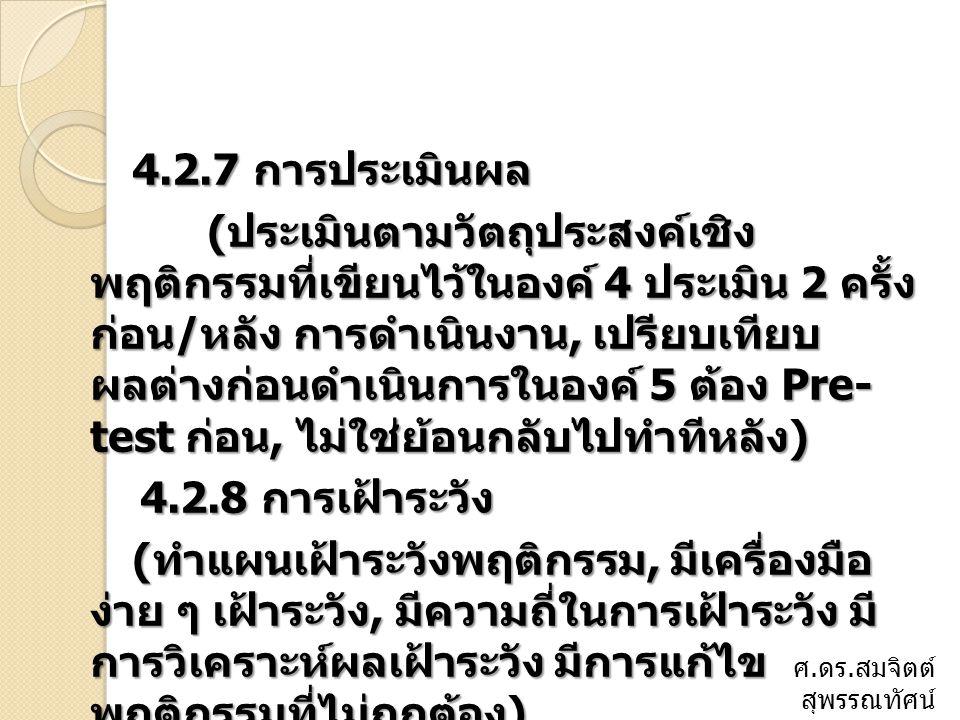 4.2.9 การวิจัย ( เน้นการทำ R to R, ทุกโครงการที่ทำ นำมาเขียนเชิงวิจัย ได้หมด, มีการรายงานผลการวิจัย, มีจัดทำเป็นรูปเล่ม ) ได้หมด, มีการรายงานผลการวิจัย, มีจัดทำเป็นรูปเล่ม ) 4.2.10 ผลลัพธ์ ( การเปลี่ยนแปลงพฤติกรรมที่ดีขึ้น ข้อมูลจากองค์ 7, ความพึงใจ, กระบวนการมีส่วนร่วม ) ความพึงใจ, กระบวนการมีส่วนร่วม ) ศ.