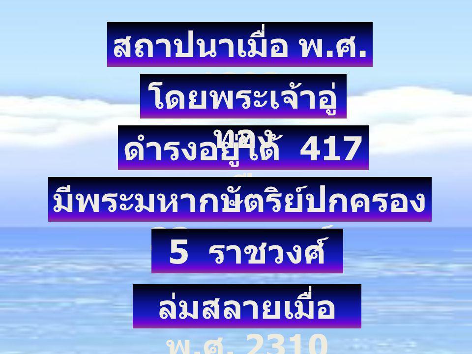 สถาปนาเมื่อ พ. ศ. 1893 ดำรงอยู่ได้ 417 ปี มีพระมหากษัตริย์ปกครอง 33 พระองค์ โดยพระเจ้าอู่ ทอง 5 ราชวงศ์ ล่มสลายเมื่อ พ. ศ. 2310