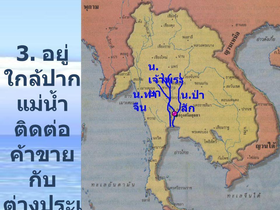 น. เจ้าพระ ยา น. ท่า จีน น. ป่า สัก 3. อยู่ ใกล้ปาก แม่น้ำ ติดต่อ ค้าขาย กับ ต่างประเ ทศ ได้ สะดวก