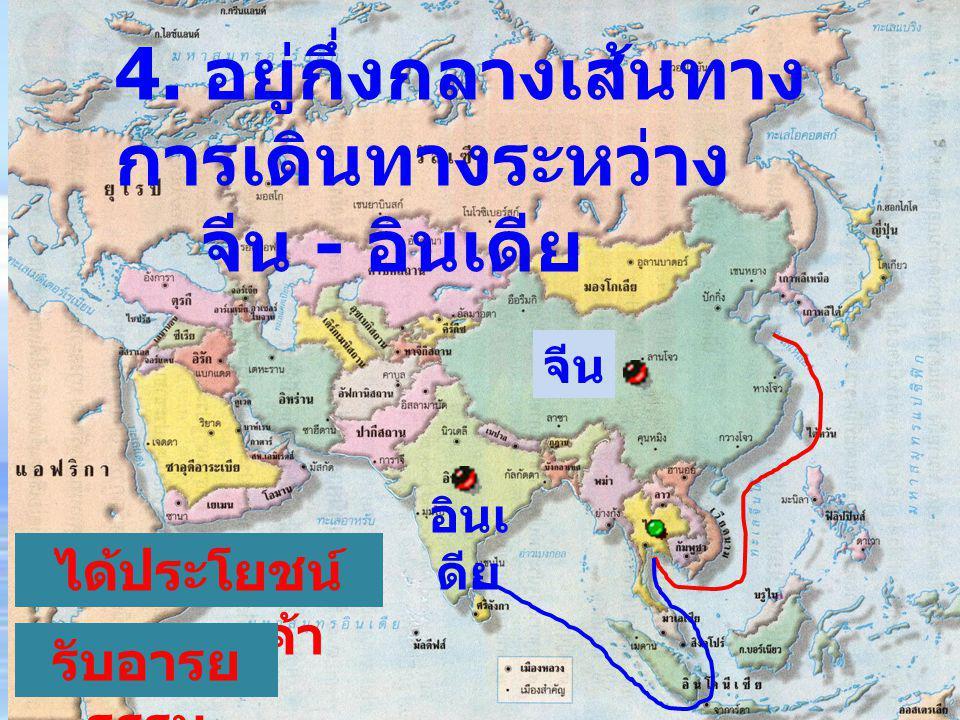 4. อยู่กึ่งกลางเส้นทาง การเดินทางระหว่าง จีน - อินเดีย จีน อินเ ดีย ได้ประโยชน์ ทางการค้า รับอารย ธรรม