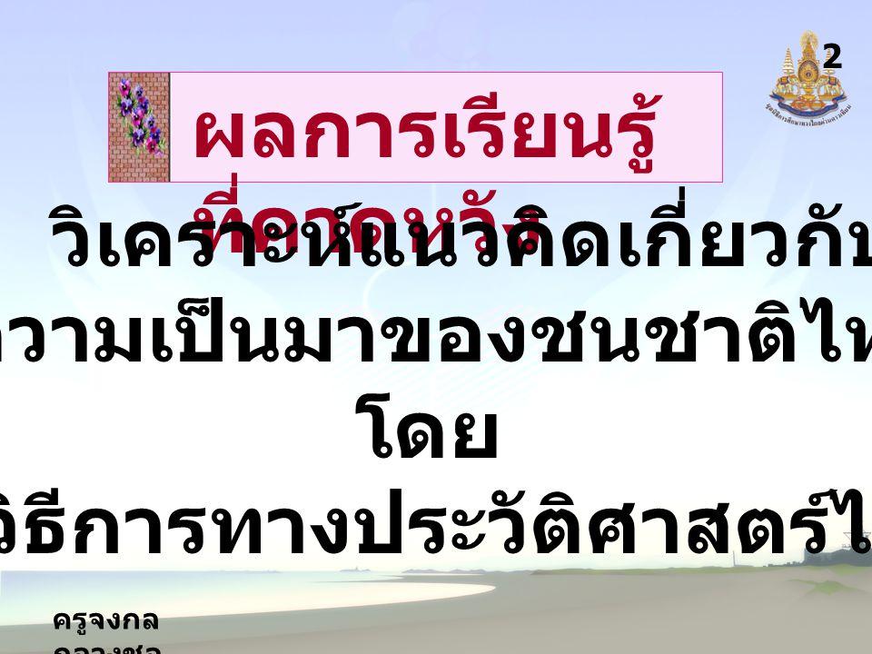 ครูจงกล กลางชล สาระการ เรียนรู้ 3 1.แนวคิดเกี่ยวกับความเป็นมา ของชนชาติไทย 2.