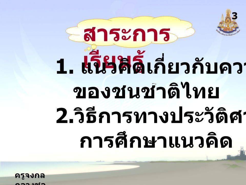 ครูจงกล กลางชล สาระการ เรียนรู้ 3 1. แนวคิดเกี่ยวกับความเป็นมา ของชนชาติไทย 2.