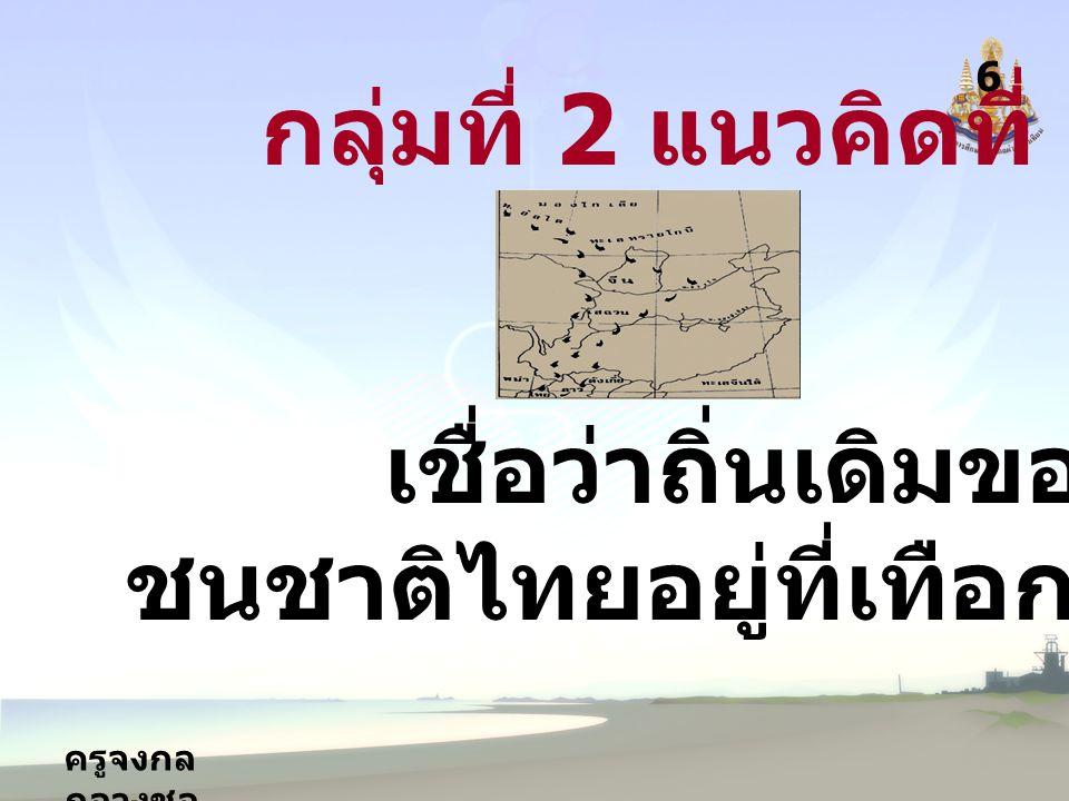 ครูจงกล กลางชล 6 กลุ่มที่ 2 แนวคิดที่ 2 เชื่อว่าถิ่นเดิมของ ชนชาติไทยอยู่ที่เทือกเขาอัลไต