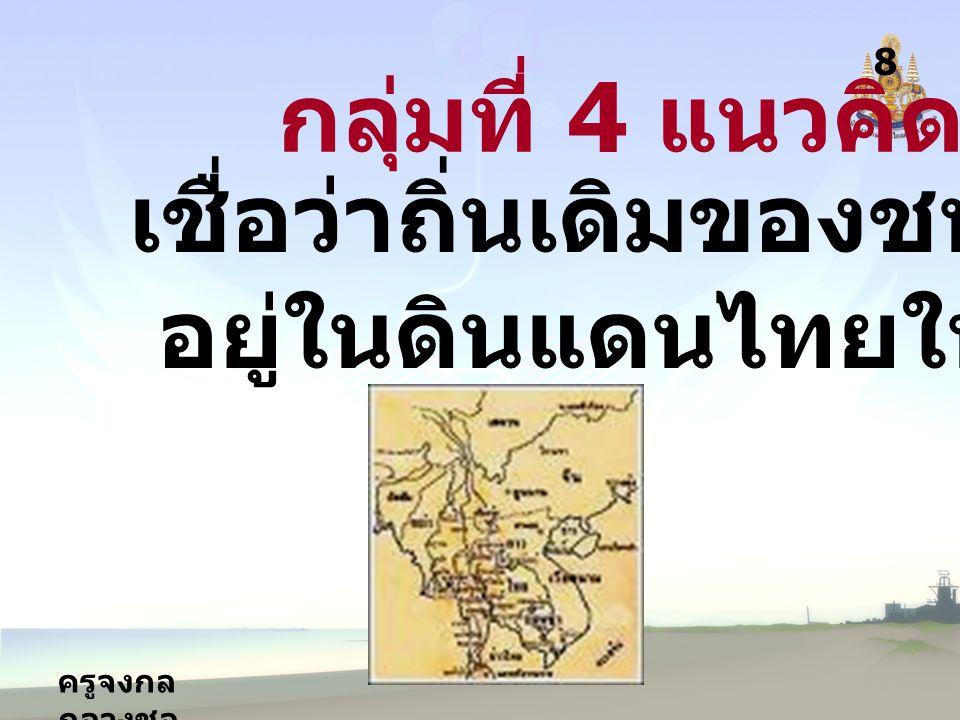 ครูจงกล กลางชล 8 กลุ่มที่ 4 แนวคิดที่ 4 เชื่อว่าถิ่นเดิมของชนชาติไทย อยู่ในดินแดนไทยในปัจจุบัน
