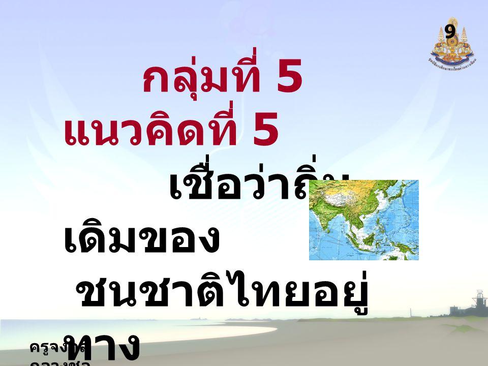 ครูจงกล กลางชล 9 กลุ่มที่ 5 แนวคิดที่ 5 เชื่อว่าถิ่น เดิมของ ชนชาติไทยอยู่ ทาง คาบสมุทรมลายู