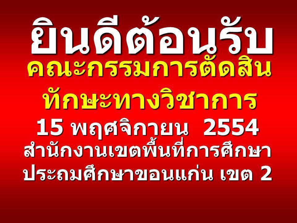 คณะกรรมการตัดสิน ทักษะทางวิชาการ สำนักงานเขตพื้นที่การศึกษา ประถมศึกษาขอนแก่น เขต 2 15 พฤศจิกายน 2554 ยินดีต้อนรับ