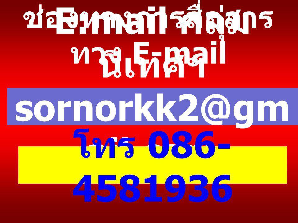 ช่องทางการสื่อสาร ทาง E-mail E:mail กลุ่ม นิเทศฯ sornorkk2@gm ail.com โทร 086- 4581936