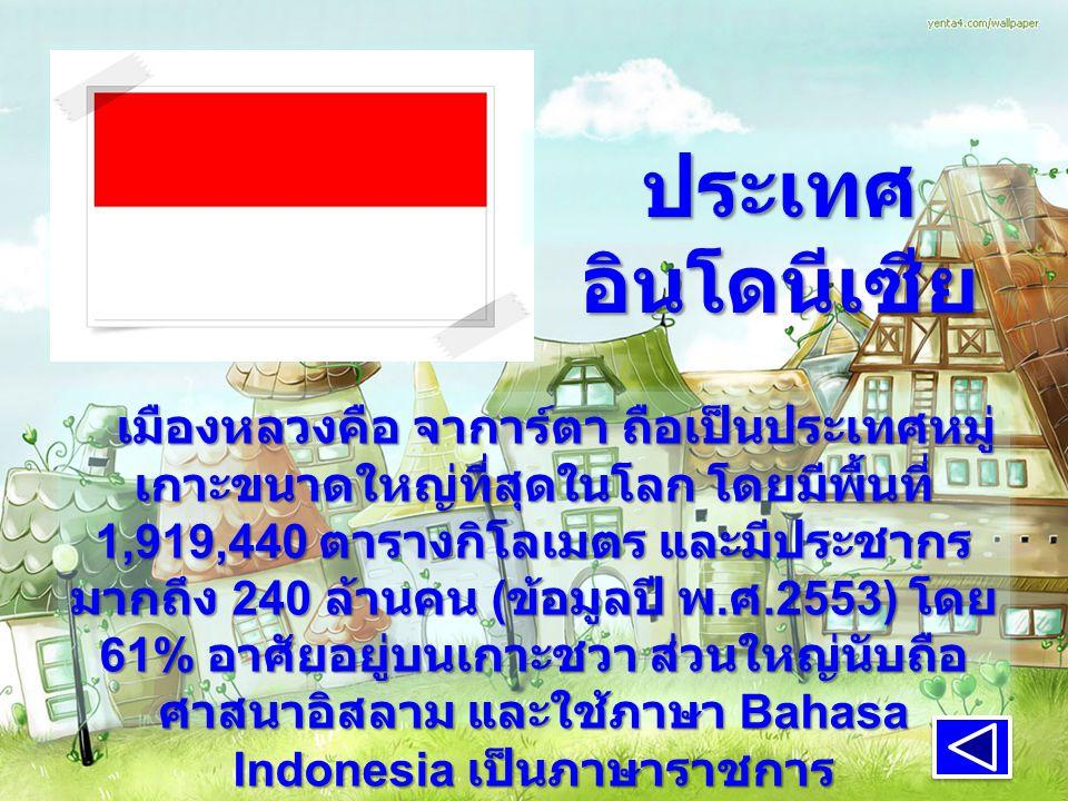 ประเทศ อินโดนีเซีย เมืองหลวงคือ จาการ์ตา ถือเป็นประเทศหมู่ เกาะขนาดใหญ่ที่สุดในโลก โดยมีพื้นที่ 1,919,440 ตารางกิโลเมตร และมีประชากร มากถึง 240 ล้านคน ( ข้อมูลปี พ.