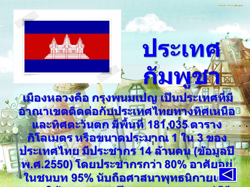 ประเทศ กัมพูชา เมืองหลวงคือ กรุงพนมเปญ เป็นประเทศที่มี อาณาเขตติดต่อกับประเทศไทยทางทิศเหนือ และทิศตะวันตก มีพื้นที่ 181,035 ตาราง กิโลเมตร หรือขนาดประมาณ 1 ใน 3 ของ ประเทศไทย มีประชากร 14 ล้านคน ( ข้อมูลปี พ.