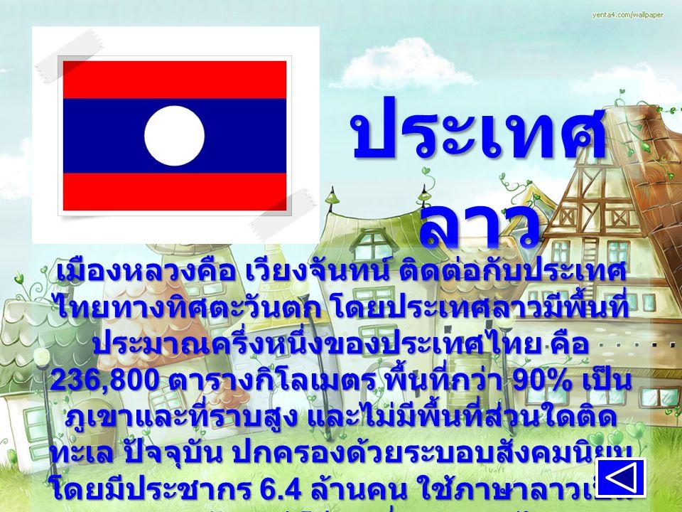 ประเทศ ลาว เมืองหลวงคือ เวียงจันทน์ ติดต่อกับประเทศ ไทยทางทิศตะวันตก โดยประเทศลาวมีพื้นที่ ประมาณครึ่งหนึ่งของประเทศไทย คือ 236,800 ตารางกิโลเมตร พื้นที่กว่า 90% เป็น ภูเขาและที่ราบสูง และไม่มีพื้นที่ส่วนใดติด ทะเล ปัจจุบัน ปกครองด้วยระบอบสังคมนิยม โดยมีประชากร 6.4 ล้านคน ใช้ภาษาลาวเป็น ภาษาหลัก แต่ก็มีคนที่พูดภาษาไทย ภาษาอังกฤษ และภาษาฝรั่งเศสได้ ประชากร ส่วนใหญ่นับถือศาสนาพุทธ เมืองหลวงคือ เวียงจันทน์ ติดต่อกับประเทศ ไทยทางทิศตะวันตก โดยประเทศลาวมีพื้นที่ ประมาณครึ่งหนึ่งของประเทศไทย คือ 236,800 ตารางกิโลเมตร พื้นที่กว่า 90% เป็น ภูเขาและที่ราบสูง และไม่มีพื้นที่ส่วนใดติด ทะเล ปัจจุบัน ปกครองด้วยระบอบสังคมนิยม โดยมีประชากร 6.4 ล้านคน ใช้ภาษาลาวเป็น ภาษาหลัก แต่ก็มีคนที่พูดภาษาไทย ภาษาอังกฤษ และภาษาฝรั่งเศสได้ ประชากร ส่วนใหญ่นับถือศาสนาพุทธ