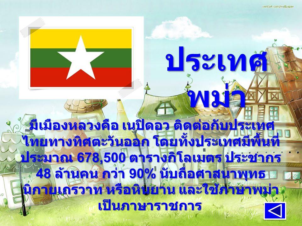 ประเทศ พม่า มีเมืองหลวงคือ เนปิดอว ติดต่อกับประเทศ ไทยทางทิศตะวันออก โดยทั้งประเทศมีพื้นที่ ประมาณ 678,500 ตารางกิโลเมตร ประชากร 48 ล้านคน กว่า 90% นับถือศาสนาพุทธ นิกายเถรวาท หรือหินยาน และใช้ภาษาพม่า เป็นภาษาราชการ มีเมืองหลวงคือ เนปิดอว ติดต่อกับประเทศ ไทยทางทิศตะวันออก โดยทั้งประเทศมีพื้นที่ ประมาณ 678,500 ตารางกิโลเมตร ประชากร 48 ล้านคน กว่า 90% นับถือศาสนาพุทธ นิกายเถรวาท หรือหินยาน และใช้ภาษาพม่า เป็นภาษาราชการ