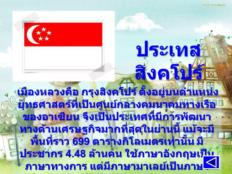 ประเทส สิงคโปร์ เมืองหลวงคือ กรุงสิงคโปร์ ตั้งอยู่บนตำแหน่ง ยุทธศาสตร์ที่เป็นศูนย์กลางคมนาคมทางเรือ ของอาเซียน จึงเป็นประเทศที่มีการพัฒนา ทางด้านเศรษฐกิจมากที่สุดในย่านนี้ แม้จะมี พื้นที่ราว 699 ตารางกิโลเมตรเท่านั้น มี ประชากร 4.48 ล้านคน ใช้ภาษาอังกฤษเป็น ภาษาทางการ แต่มีภาษามาเลย์เป็นภาษา ประจำชาติ ปัจจุบันใช้การปกครองแบบ สาธารณรัฐ ( ประชาธิปไตยแบบรัฐสภา มีสภา เดียว )