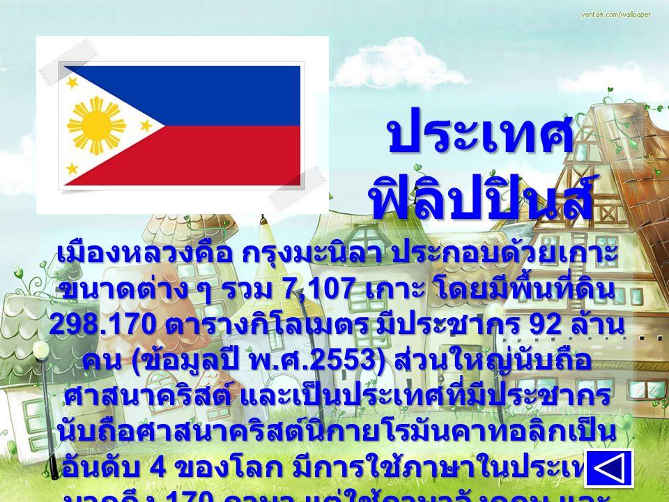 ประเทศ ฟิลิปปินส์ เมืองหลวงคือ กรุงมะนิลา ประกอบด้วยเกาะ ขนาดต่าง ๆ รวม 7,107 เกาะ โดยมีพื้นที่ดิน 298.170 ตารางกิโลเมตร มีประชากร 92 ล้าน คน ( ข้อมูลปี พ.