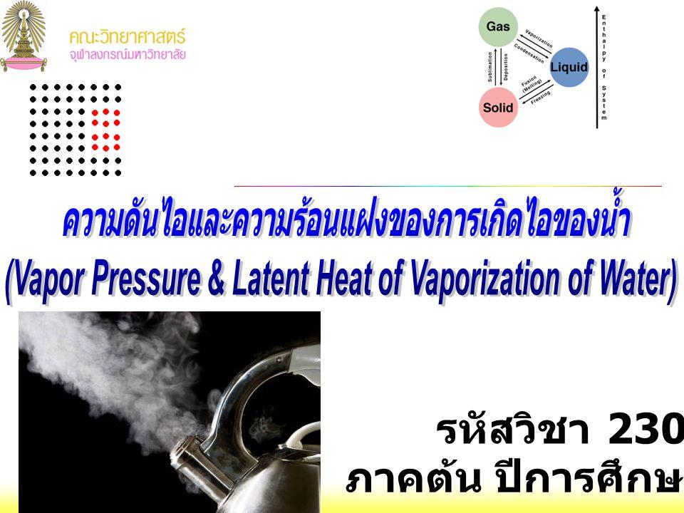 ความรู้ก่อนทดลอง 2302115 Gen Chem Lab I : การทดลองที่ 5 ความดันไอและ ความร้อนแฝงของการกลายเป็นไอ H 2 O (l) + ΔH vap  H 2 O (g)