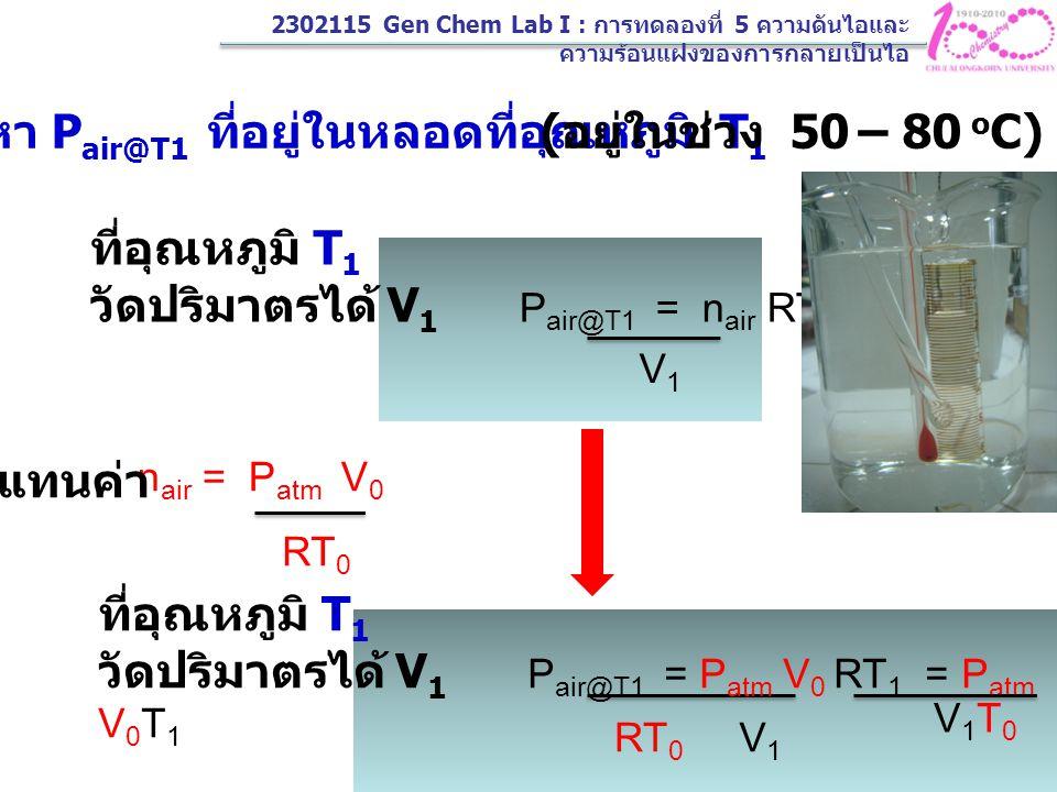 2. หา P air@T1 ที่อยู่ในหลอดที่อุณหภูมิ T 1 ที่อุณหภูมิ T 1 วัดปริมาตรได้ V 1 P air@T1 = n air RT 1 V1V1 n air = P atm V 0 RT 0 แทนค่า V1V1 ที่อุณหภูม