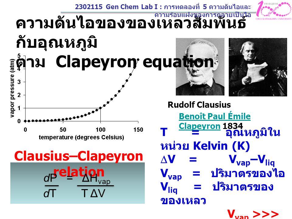 (2) dP = ΔH vap dT T ΔV V vap = nRT P dP = ΔH vap P dT nRT 2 n = 1 mole dP = ΔH vap dT P nRT 2  H vap มีค่าคงที่ในช่วงอุณหภูมิที่กำหนดให้ logP = -ΔH vap + C 2.303 RT เมื่อ C = ค่าคงที่ เมื่อพิจารณาว่า ไอ เป็น ideal gas integrate