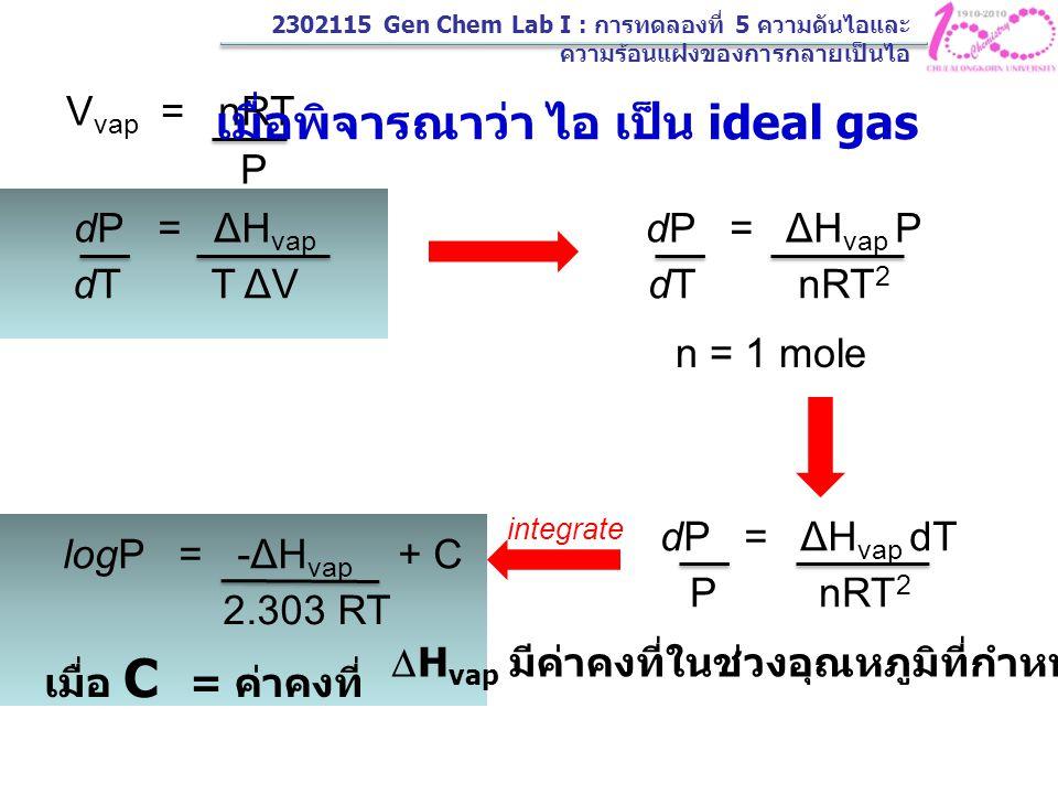 logP = -ΔH vap + C 2.303 RT เมื่อ C = ค่าคงที่ เมื่อพิจารณาที่ T 1 ซึ่งมี P 1 logP 1 = -ΔH vap + C 2.303 RT 1 เมื่อพิจารณาที่ T 2 ซึ่งมี P 2 logP 2 = -ΔH vap + C 2.303 RT 2 log P 2 = -ΔH vap P 1 2.303 R 1 + T 2 T 1 2302115 Gen Chem Lab I : การทดลองที่ 5 ความดันไอและ ความร้อนแฝงของการกลายเป็นไอ
