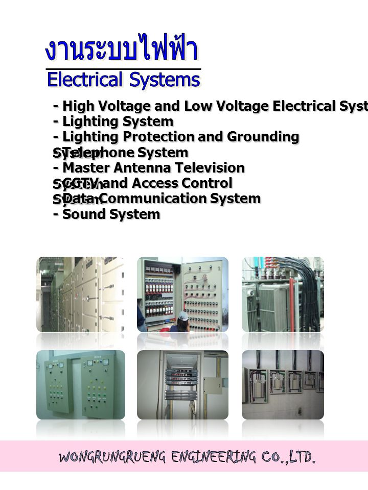 - High Voltage and Low Voltage Electrical System - Lighting System - Lighting Protection and Grounding System - Telephone System - Master Antenna Television System - CCTV and Access Control System - Data Communication System - Sound System
