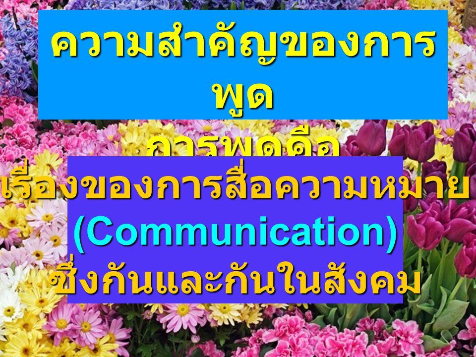 ความสำคัญของการ พูด การพูดคือ เรื่องของการสื่อความหมาย (Communication) ซึ่งกันและกันในสังคม