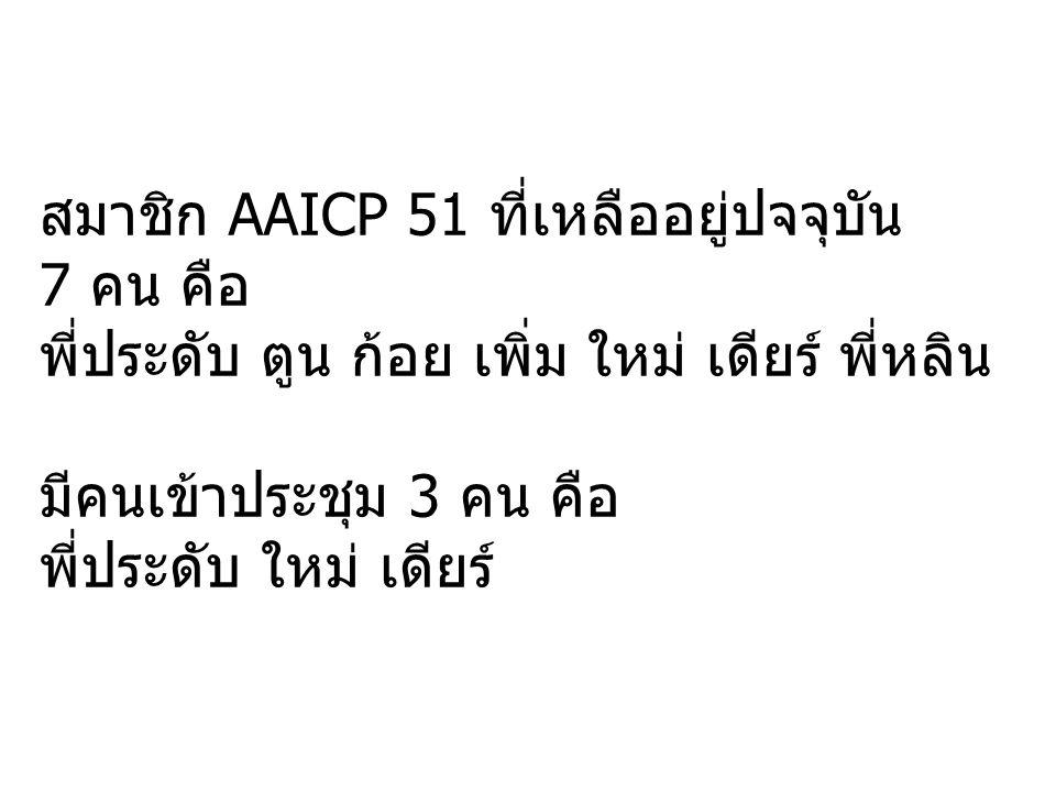 สมาชิก AAICP 51 ที่เหลืออยู่ปจจุบัน 7 คน คือ พี่ประดับ ตูน ก้อย เพิ่ม ใหม่ เดียร์ พี่หลิน มีคนเข้าประชุม 3 คน คือ พี่ประดับ ใหม่ เดียร์