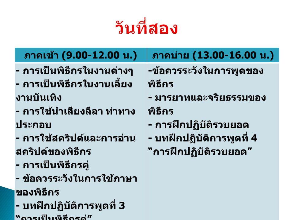 ภาคเช้า (9.00-12.00 น.) ภาคบ่าย (13.00-16.00 น.) - การเป็นพิธีกรในงานต่างๆ - การเป็นพิธีกรในงานเลี้ยง งานบันเทิง - การใช้นำเสียงลีลา ท่าทาง ประกอบ - การใช้สคริปต์และการอ่าน สคริปต์ของพิธีกร - การเป็นพิธีกรคู่ - ข้อควรระวังในการใช้ภาษา ของพิธีกร - บทฝึกปฏิบัติการพูดที่ 3 การเป็นพิธีกรคู่ - ข้อควรระวังในการพูดของ พิธีกร - มารยาทและจริยธรรมของ พิธีกร - การฝึกปฏิบัติรวบยอด - บทฝึกปฏิบัติการพูดที่ 4 การฝึกปฏิบัติรวบยอด