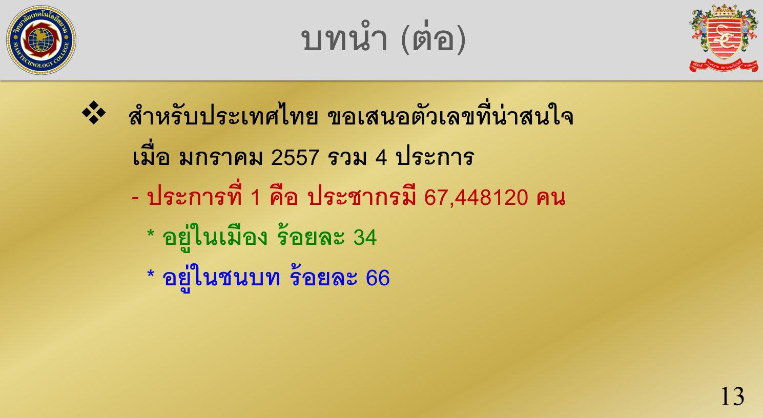 บทนำ (ต่อ)  สำหรับประเทศไทย ขอเสนอตัวเลขที่น่าสนใจ เมื่อ มกราคม 2557 รวม 4 ประการ - ประการที่ 1 คือ ประชากรมี 67,448120 คน * อยู่ในเมือง ร้อยละ 34 * อยู่ในชนบท ร้อยละ 66 13