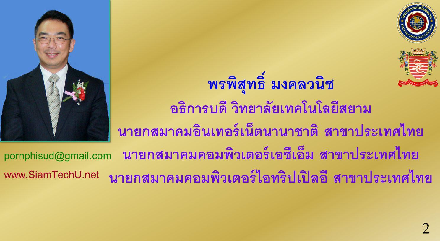 พรพิสุทธิ์ มงคลวนิช อธิการบดี วิทยาลัยเทคโนโลยีสยาม นายกสมาคมอินเทอร์เน็ตนานาชาติ สาขาประเทศไทย นายกสมาคมคอมพิวเตอร์เอซีเอ็ม สาขาประเทศไทย นายกสมาคมคอมพิวเตอร์ไอทริปเปิลอี สาขาประเทศไทย pornphisud@gmail.com www.SiamTechU.net 2