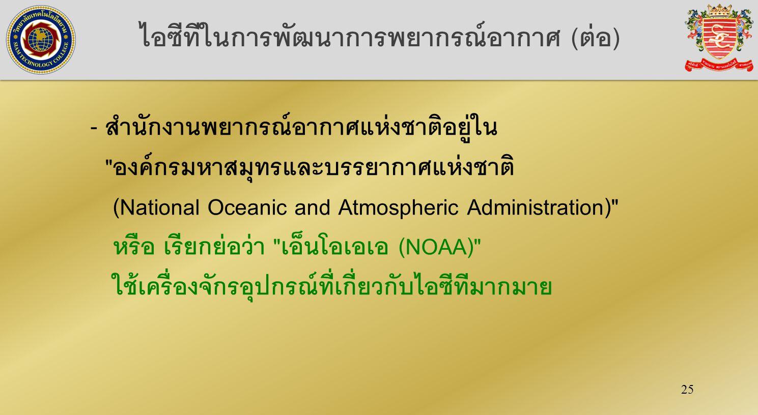 25 ไอซีทีในการพัฒนาการพยากรณ์อากาศ (ต่อ) - สำนักงานพยากรณ์อากาศแห่งชาติอยู่ใน องค์กรมหาสมุทรและบรรยากาศแห่งชาติ (National Oceanic and Atmospheric Administration) หรือ เรียกย่อว่า เอ็นโอเอเอ (NOAA) ใช้เครื่องจักรอุปกรณ์ที่เกี่ยวกับไอซีทีมากมาย