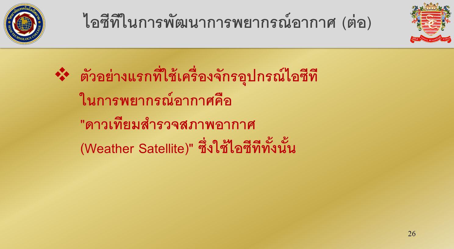 26 ไอซีทีในการพัฒนาการพยากรณ์อากาศ (ต่อ)  ตัวอย่างแรกที่ใช้เครื่องจักรอุปกรณ์ไอซีที ในการพยากรณ์อากาศคือ ดาวเทียมสำรวจสภาพอากาศ (Weather Satellite) ซึ่งใช้ไอซีทีทั้งนั้น
