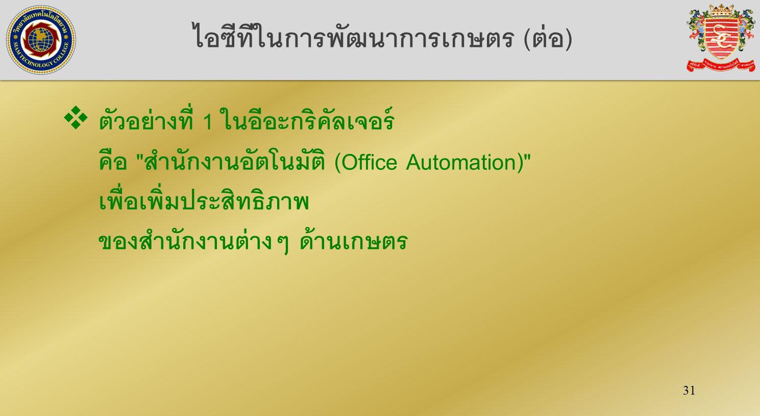 31 ไอซีทีในการพัฒนาการเกษตร (ต่อ)  ตัวอย่างที่ 1 ในอีอะกริคัลเจอร์ คือ สำนักงานอัตโนมัติ (Office Automation) เพื่อเพิ่มประสิทธิภาพ ของสำนักงานต่างๆ ด้านเกษตร