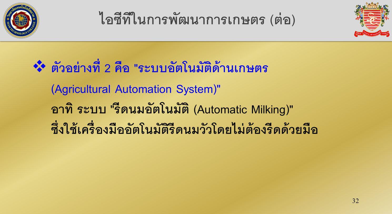 32 ไอซีทีในการพัฒนาการเกษตร (ต่อ)  ตัวอย่างที่ 2 คือ ระบบอัตโนมัติด้านเกษตร (Agricultural Automation System) อาทิ ระบบ รีดนมอัตโนมัติ (Automatic Milking) ซึ่งใช้เครื่องมืออัตโนมัติรีดนมวัวโดยไม่ต้องรีดด้วยมือ