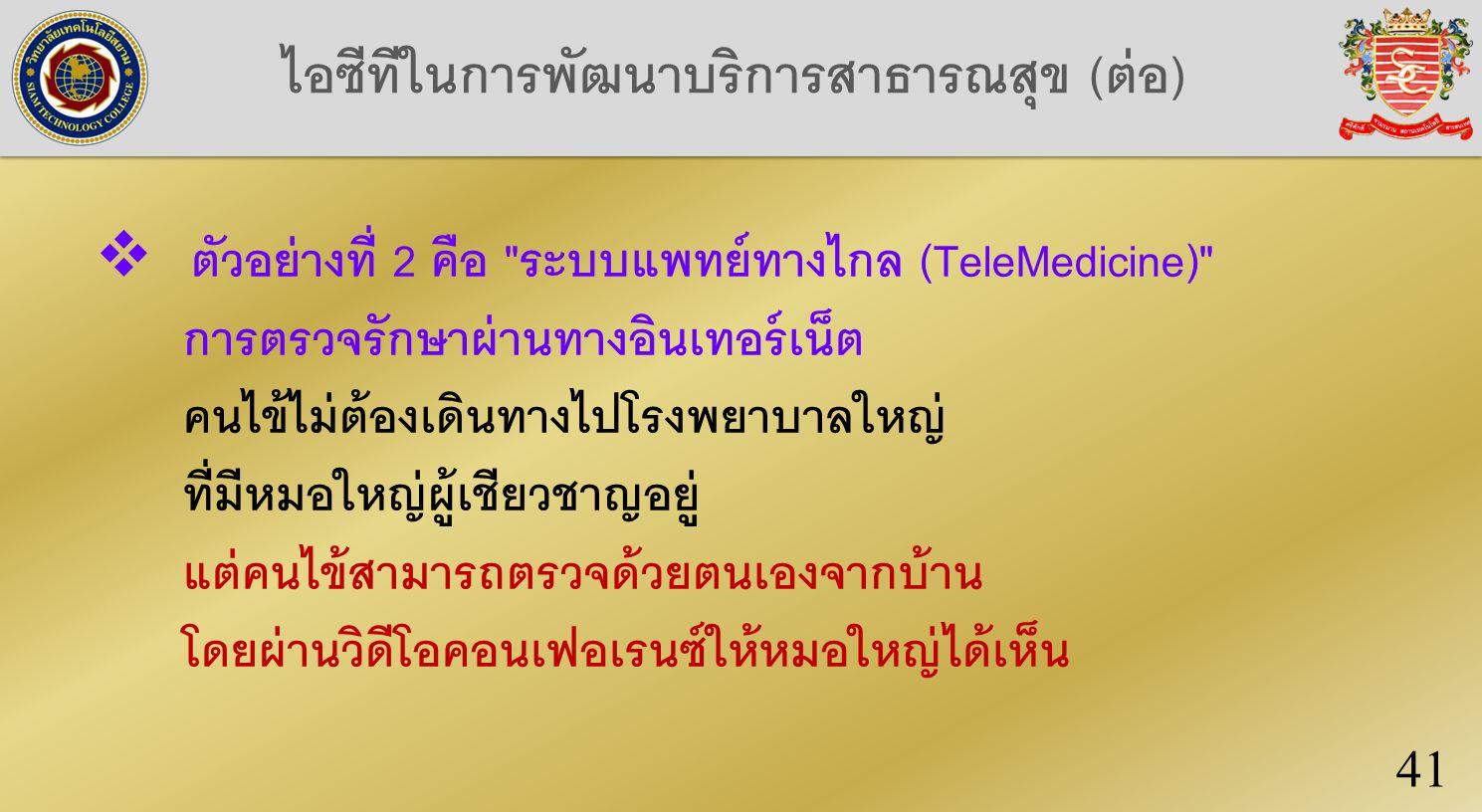 ไอซีทีในการพัฒนาบริการสาธารณสุข (ต่อ) 41  ตัวอย่างที่ 2 คือ ระบบแพทย์ทางไกล (TeleMedicine) การตรวจรักษาผ่านทางอินเทอร์เน็ต คนไข้ไม่ต้องเดินทางไปโรงพยาบาลใหญ่ ที่มีหมอใหญ่ผู้เชียวชาญอยู่ แต่คนไข้สามารถตรวจด้วยตนเองจากบ้าน โดยผ่านวิดีโอคอนเฟอเรนซ์ให้หมอใหญ่ได้เห็น