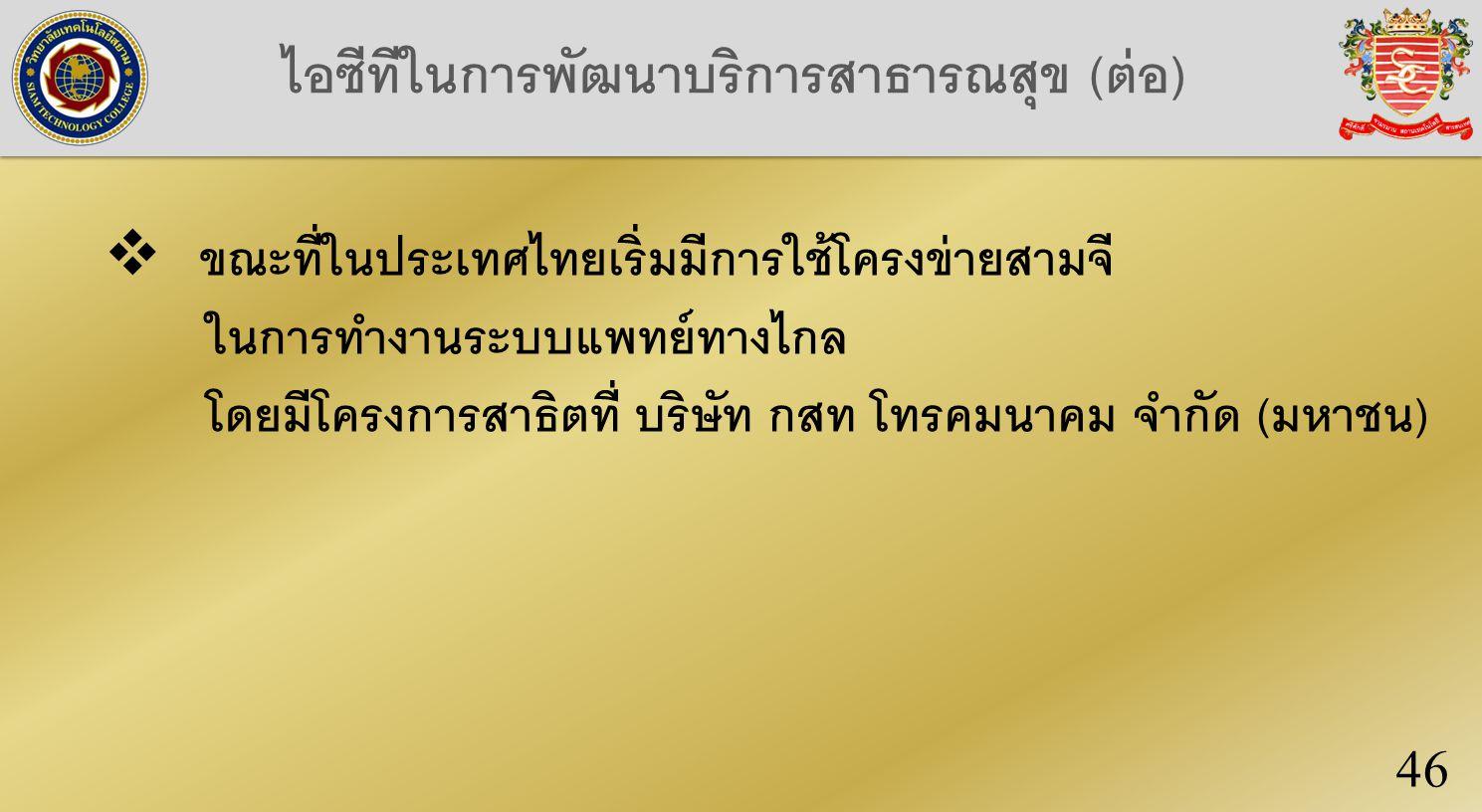 ไอซีทีในการพัฒนาบริการสาธารณสุข (ต่อ) 46  ขณะที่ในประเทศไทยเริ่มมีการใช้โครงข่ายสามจี ในการทำงานระบบแพทย์ทางไกล โดยมีโครงการสาธิตที่ บริษัท กสท โทรคมนาคม จำกัด (มหาชน)