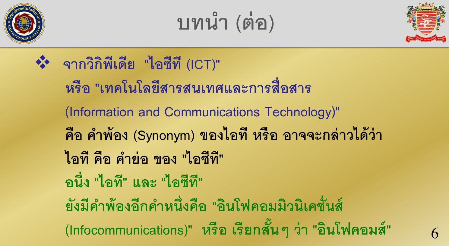 บทนำ (ต่อ)  จากวิกิพีเดีย ไอซีที (ICT) หรือ เทคโนโลยีสารสนเทศและการสื่อสาร (Information and Communications Technology) คือ คำพ้อง (Synonym) ของไอที หรือ อาจจะกล่าวได้ว่า ไอที คือ คำย่อ ของ ไอซีที อนึ่ง ไอที และ ไอซีที ยังมีคำพ้องอีกคำหนึ่งคือ อินโฟคอมมิวนิเคชั่นส์ (Infocommunications) หรือ เรียกสั้นๆ ว่า อินโฟคอมส์ 6