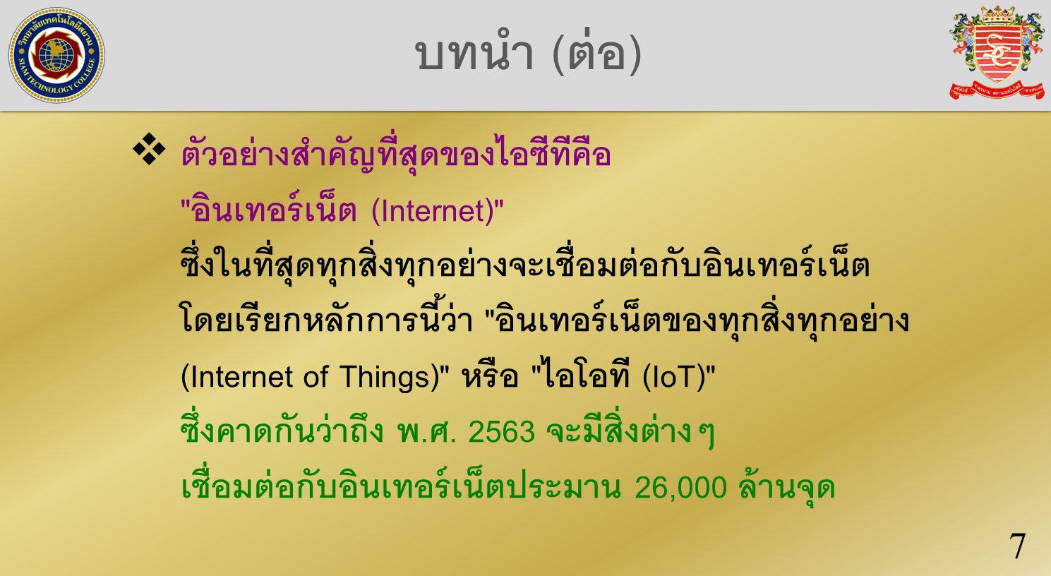 บทนำ (ต่อ)  ตัวอย่างสำคัญที่สุดของไอซีทีคือ อินเทอร์เน็ต (Internet) ซึ่งในที่สุดทุกสิ่งทุกอย่างจะเชื่อมต่อกับอินเทอร์เน็ต โดยเรียกหลักการนี้ว่า อินเทอร์เน็ตของทุกสิ่งทุกอย่าง (Internet of Things) หรือ ไอโอที (IoT) ซึ่งคาดกันว่าถึง พ.ศ.