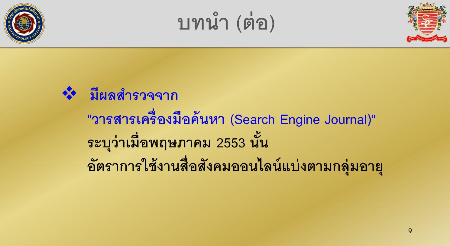 9  มีผลสำรวจจาก วารสารเครื่องมือค้นหา (Search Engine Journal) ระบุว่าเมื่อพฤษภาคม 2553 นั้น อัตราการใช้งานสื่อสังคมออนไลน์แบ่งตามกลุ่มอายุ บทนำ (ต่อ)
