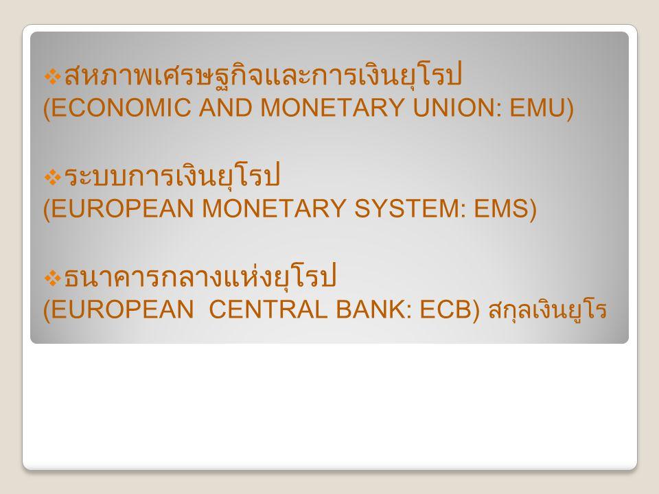  สหภาพเศรษฐกิจและการเงินยุโรป (ECONOMIC AND MONETARY UNION: EMU)  ระบบการเงินยุโรป (EUROPEAN MONETARY SYSTEM: EMS)  ธนาคารกลางแห่งยุโรป (EUROPEAN CENTRAL BANK: ECB) สกุลเงินยูโร