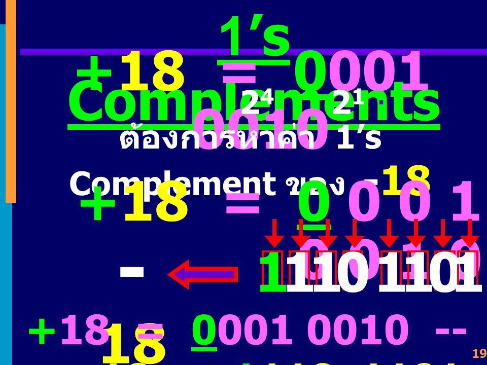 18 1's Complements ค่าที่แทนค่าได้อยู่ในช่วง - (2 n-1 -1) ถึง + (2 n-1 -1) โดยการเปลี่ยนเลขจาก 0 --> 1, 1 --> 0 ทุกๆ บิต ดังตัวอย่าง +18 = 0001 0010 -- > -18 = 1110 1101 +65 = 0100 0001 -- > -65 = 1011 1110