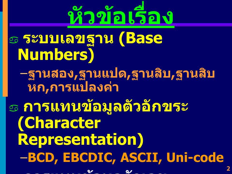 2 หัวข้อเรื่อง  ระบบเลขฐาน (Base Numbers) – ฐานสอง, ฐานแปด, ฐานสิบ, ฐานสิบ หก, การแปลงค่า  การแทนข้อมูลตัวอักขระ (Character Representation) –BCD, EBCDIC, ASCII, Uni-code  การแทนข้อมูลตัวเลข (Number Representation) –Fixed-point, Floating-point