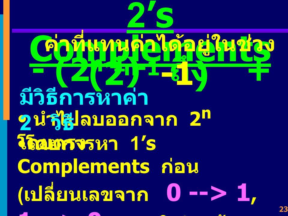 22 2's Complements เป็นการลบค่าออกจาก 2 n (n = data-bits) ( หา 1's Complements ก่อน แล้วบวกเพิ่มอีก 1) n = 4 2's Complements ของ 0011 คือ 2 n = 2 4 = 16 10 = 10000 2 1 0 0 0 0 0 0 1 1 1 1 0 1 จะได้ว่า ค่าเต็มเป็น 10000 = 2 4