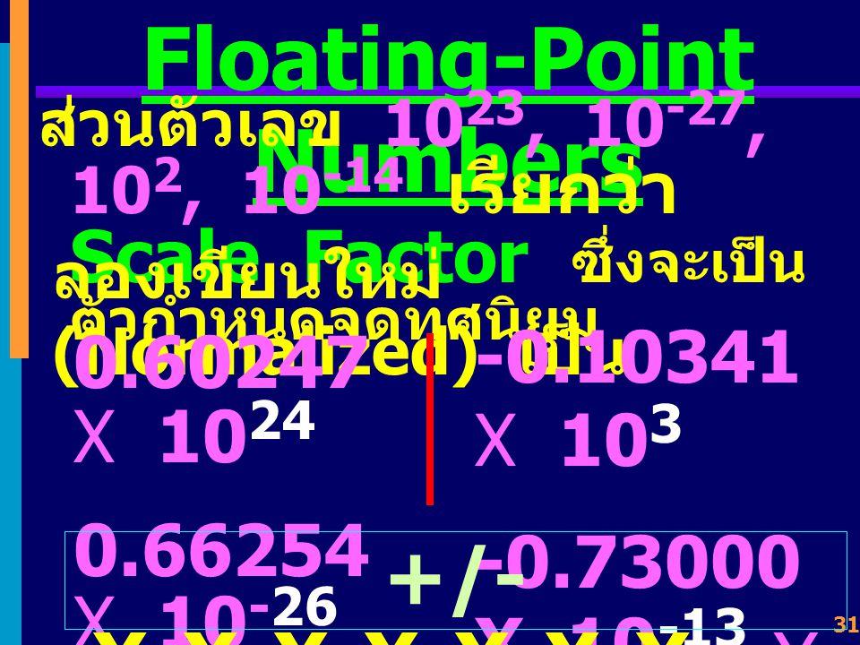 30 Floating-Point Numbers ใช้วิธีให้ตำแหน่งของจุดทศนิยม เคลื่อนที่ไป - มาได้ (Floating of Binary Point) เช่น การแทนค่าเลข ทศนิยมฐานสิบ 6.0247 X 10 23 6.6254 X 10 -27 -1.0341 X 10 2 -7.3000 X 10 -14 เลขที่มีนัยสำคัญ 5 หลัก (Significant Digits)