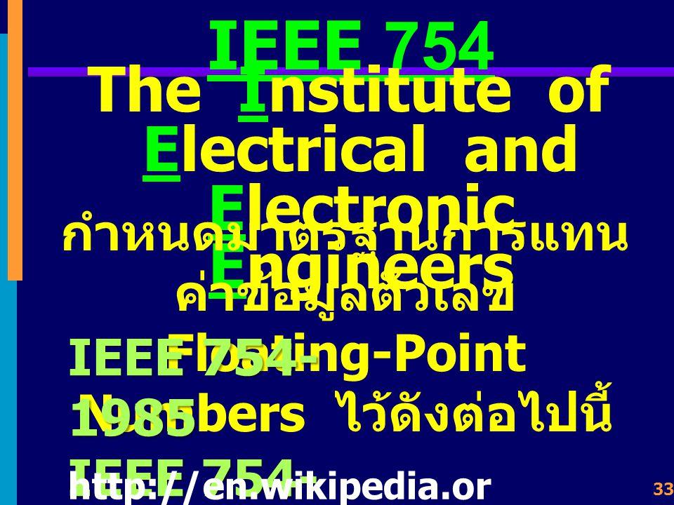 32 Floating-Point Numbers การเขียนตัวเลข แบ่ง ออกเป็น 3 ส่วน ส่วนทศนิยม (Fraction or Mantissa) ส่วนเลขชี้กำลัง (Biased Exponent) ส่วนเครื่องหมาย (Signed Bit) SExpo nent Mantissa Fraction