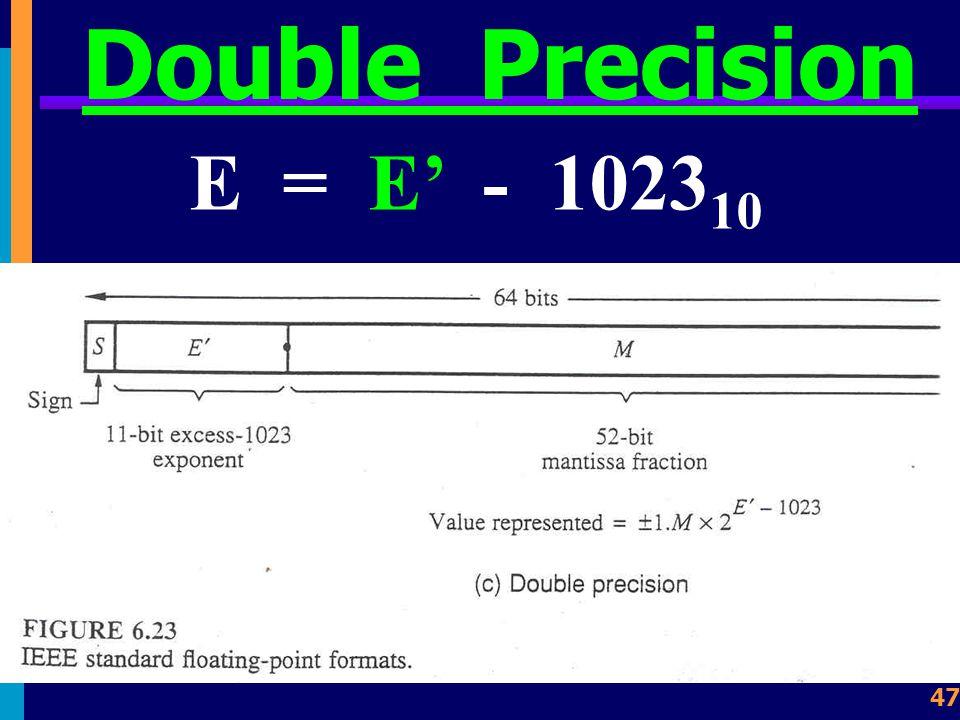 46 Double Precision เลขชี้กำลังขนาด 11 บิต มีค่า E' = E + 2 11 - 1 ดังนั้น E = E' - 1023 10 จะได้ค่า E' มีค่าอยู่ระหว่าง 0 10 ถึง 2,047 10 หรือ E มี ค่าอยู่ระหว่าง -1,022 10 ถึง 1,023 10 ซึ่งมีค่าประมาณ 10 +/-308 ส่วน Mantissa 52 bits มี ค่าประมาณ 16 หลัก 10