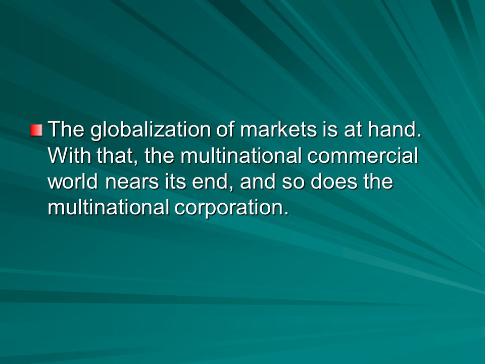The result is a new commercial reality – the emergence of global markets for standardised consumer products on a previously unimagined scale of magni-
