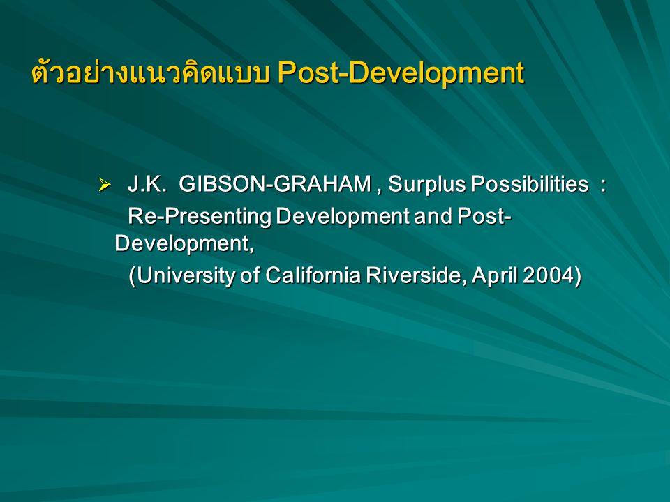 """แนวคิด Post-Development """"การพัฒนา แปลว่า ความหายนะ""""  ปฏิเสธแนวคิดกระแสหลักและแนวคิดฝ่ายซ้าย  แนวคิดทางเลือก ยังหลงอยู่ในระบบคิด """"การพัฒนา"""" """"การพัฒนา"""